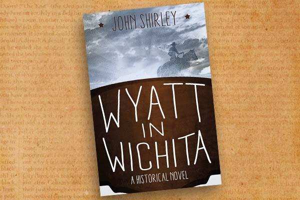 John-Shirley_Wyatt-in-Wichita--A-Historical-Novel