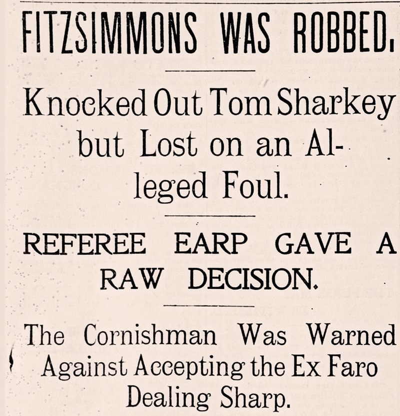 """It was the most bald-faced steal that has ever been seen in the San Francisco prize ring and will do much to hurt boxing on this coast if, indeed, it does not kill it entirely,"" The San Francisco Call reported, on December 3, 1896, about Earp's ""raw decision"" that robbed Robert Fitzsimmons of his ""well-earned victory."" – Published in The San Francisco Call, December, 3, 1896 –"